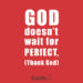 God doesn't wait for PERfECT (Thank God)